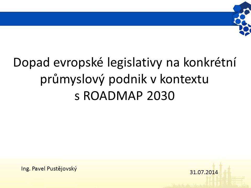 Dopad evropské legislativy na konkrétní průmyslový podnik v kontextu s ROADMAP 2030 Ing. Pavel Pustějovský 31.07.2014