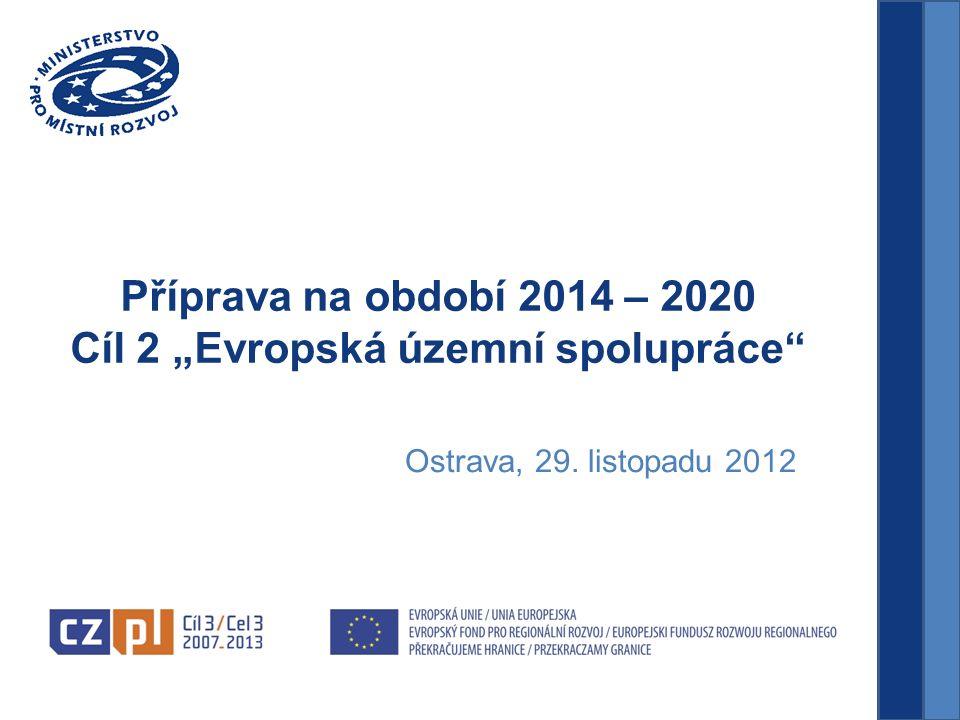 """Příprava na období 2014 – 2020 Cíl 2 """"Evropská územní spolupráce Ostrava, 29. listopadu 2012"""