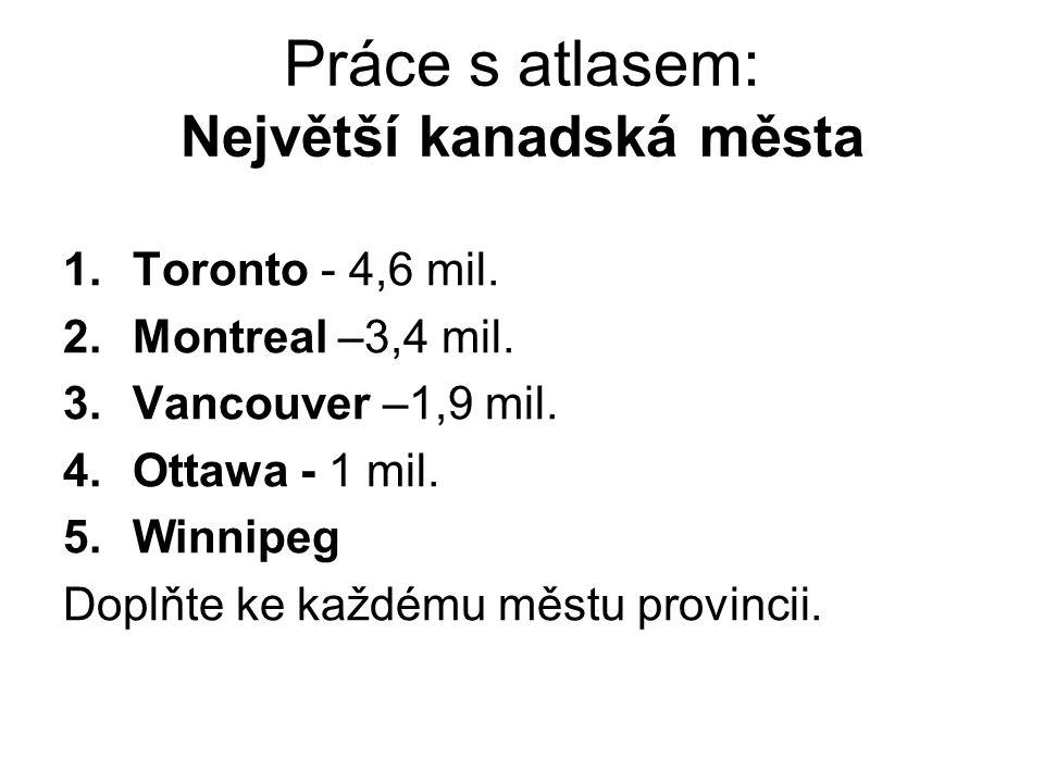 Práce s atlasem: Největší kanadská města 1.Toronto - 4,6 mil. 2.Montreal –3,4 mil. 3.Vancouver –1,9 mil. 4.Ottawa - 1 mil. 5.Winnipeg Doplňte ke každé