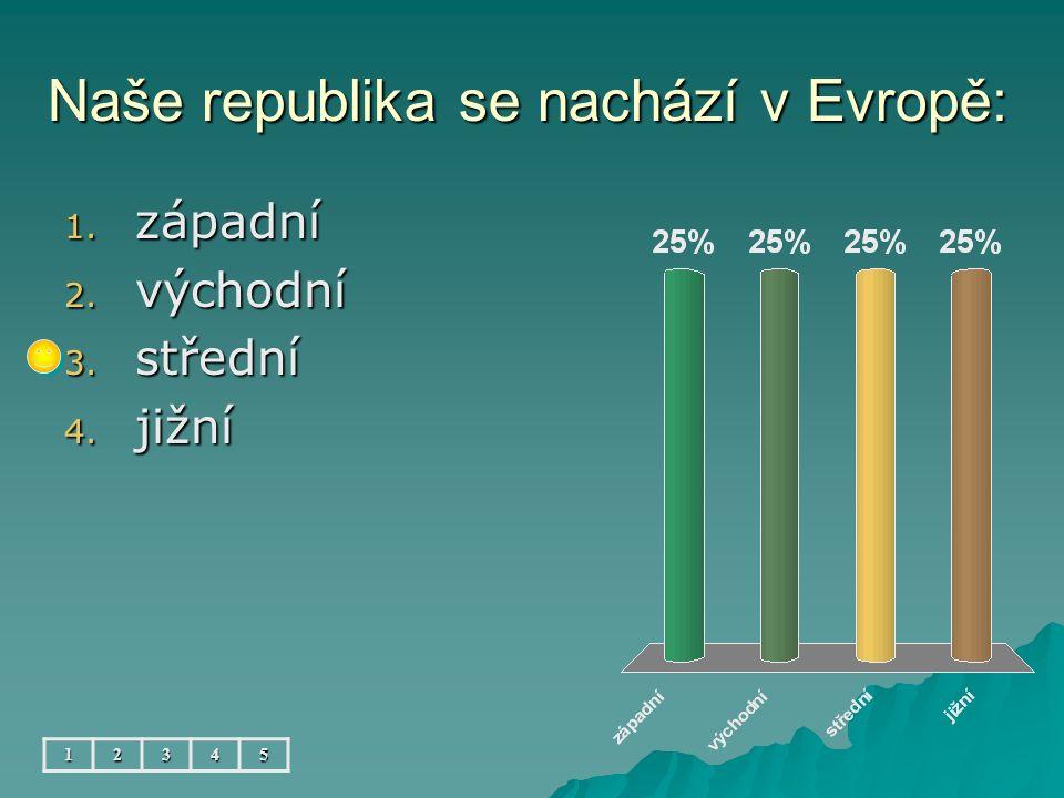 Naše republika se nachází v Evropě: 1. západní 2. východní 3. střední 4. jižní 12345