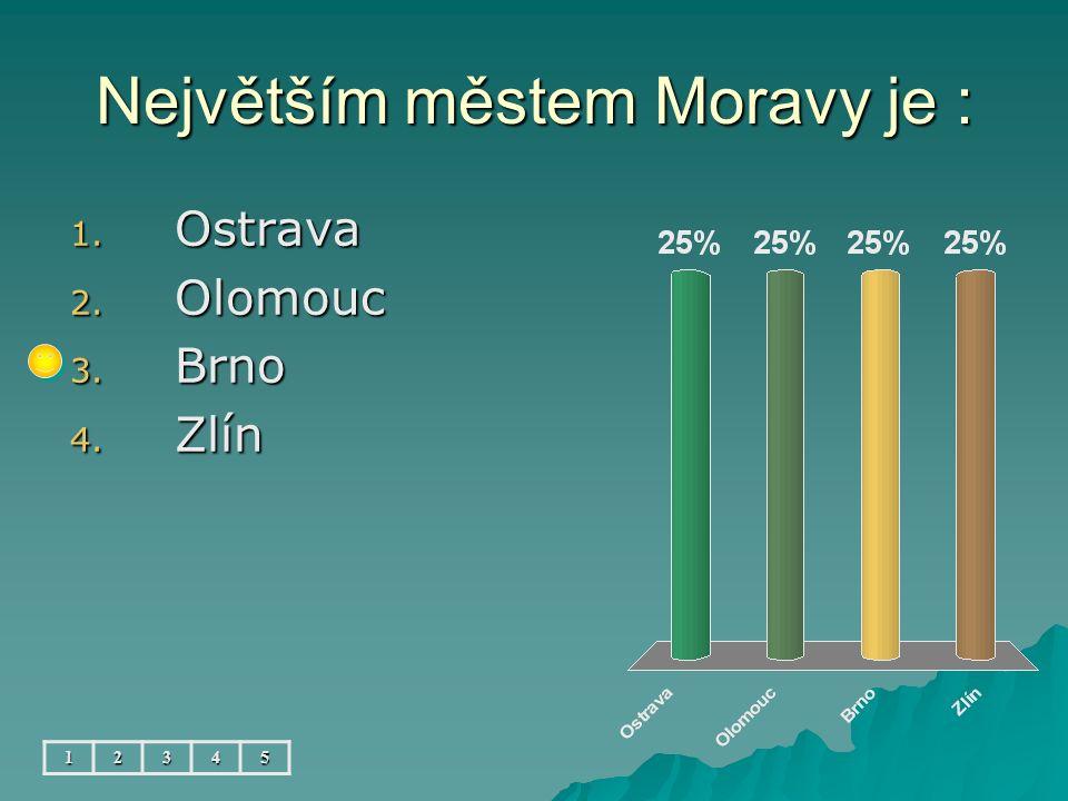 Největším městem Moravy je : 12345 1. Ostrava 2. Olomouc 3. Brno 4. Zlín