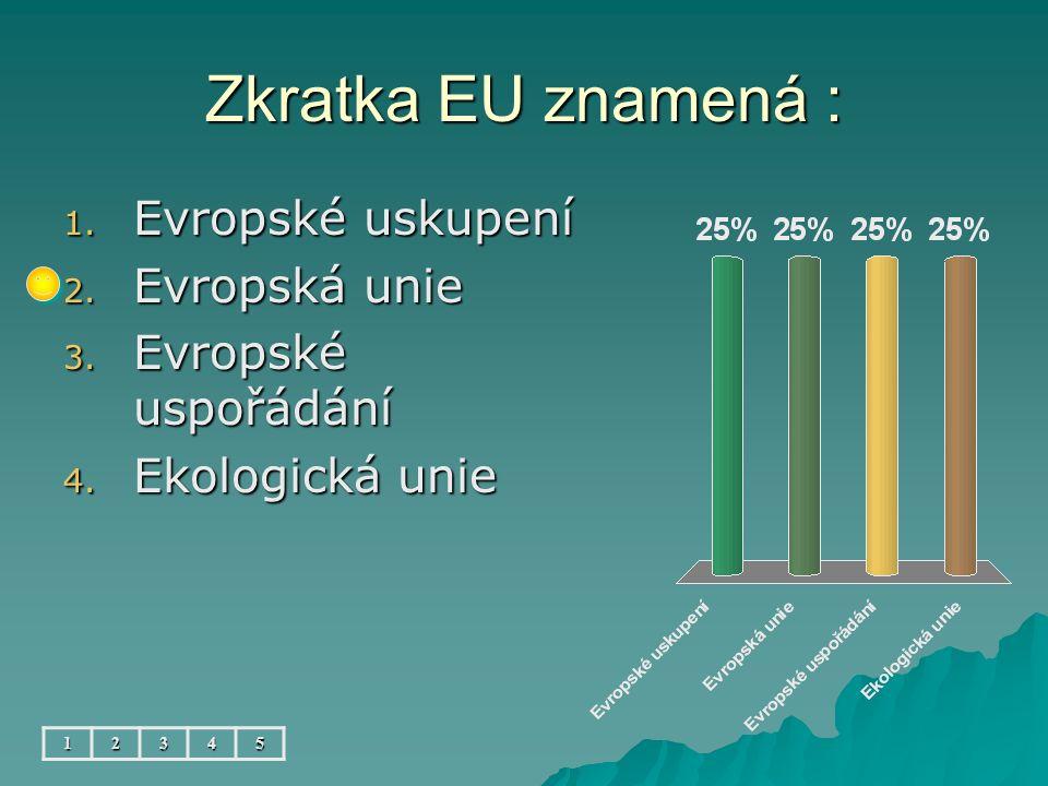 Zkratka EU znamená : 1. Evropské uskupení 2. Evropská unie 3. Evropské uspořádání 4. Ekologická unie 12345