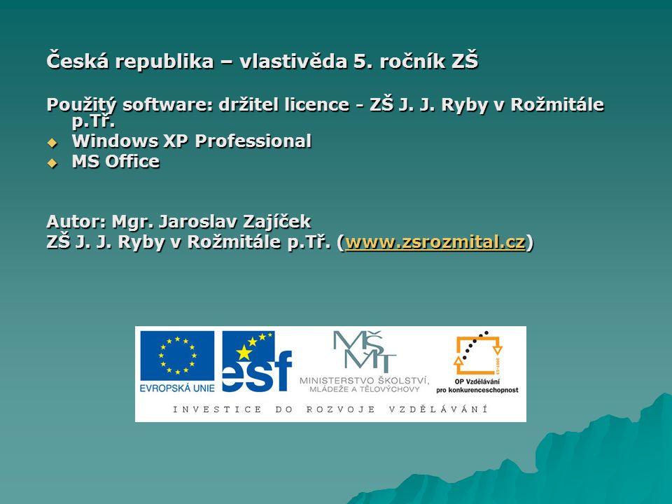 Česká republika – vlastivěda 5. ročník ZŠ Použitý software: držitel licence - ZŠ J. J. Ryby v Rožmitále p.Tř.  Windows XP Professional  MS Office Au