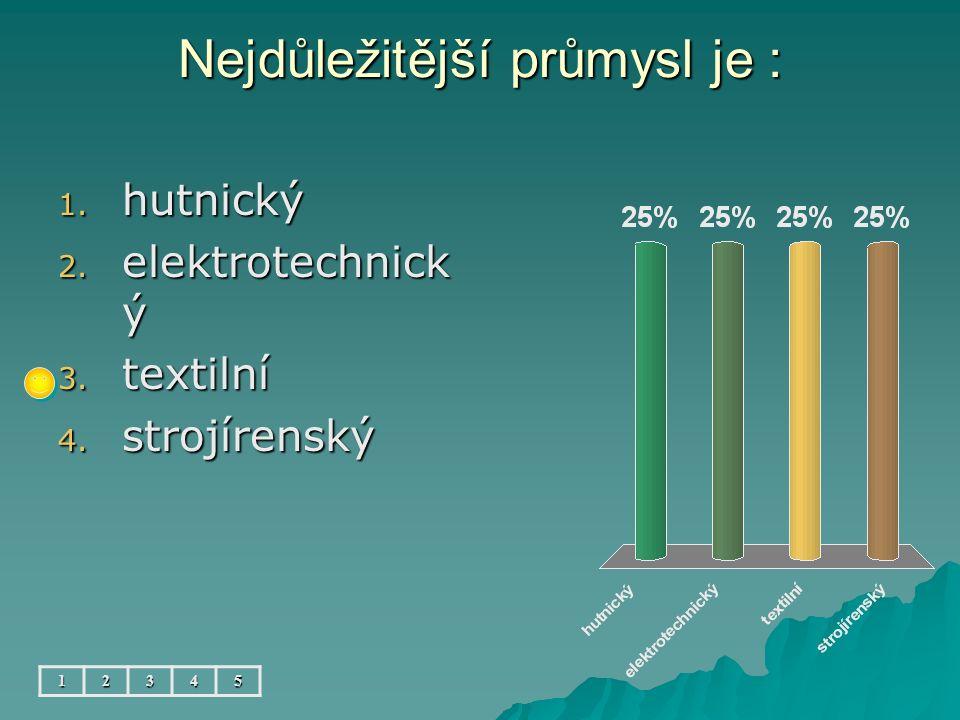 Nejdůležitější průmysl je : 1. hutnický 2. elektrotechnick ý 3. textilní 4. strojírenský 12345