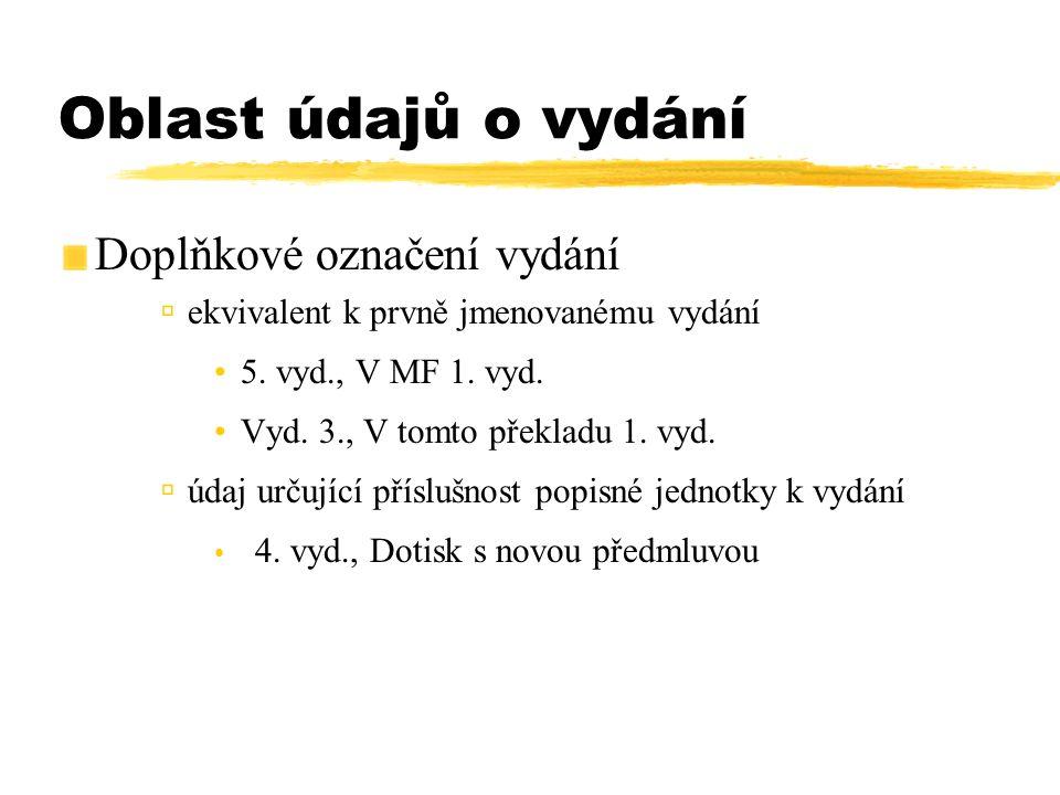 Oblast údajů o vydání Doplňkové označení vydání  ekvivalent k prvně jmenovanému vydání 5. vyd., V MF 1. vyd. Vyd. 3., V tomto překladu 1. vyd.  údaj
