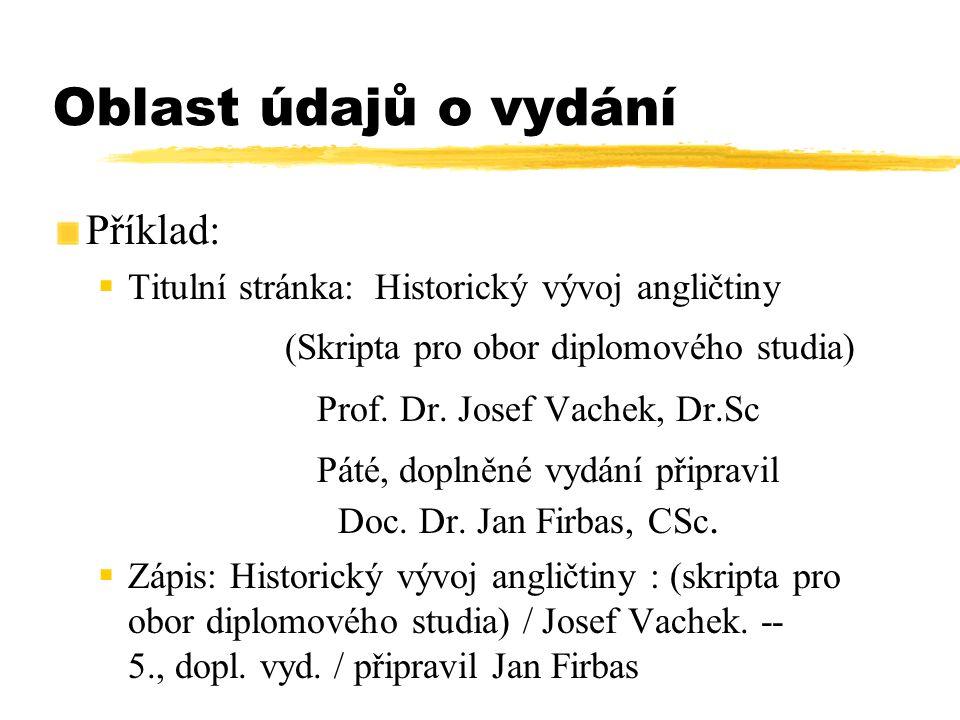 Oblast údajů o vydání Příklad:  Titulní stránka: Historický vývoj angličtiny (Skripta pro obor diplomového studia) Prof. Dr. Josef Vachek, Dr.Sc Páté