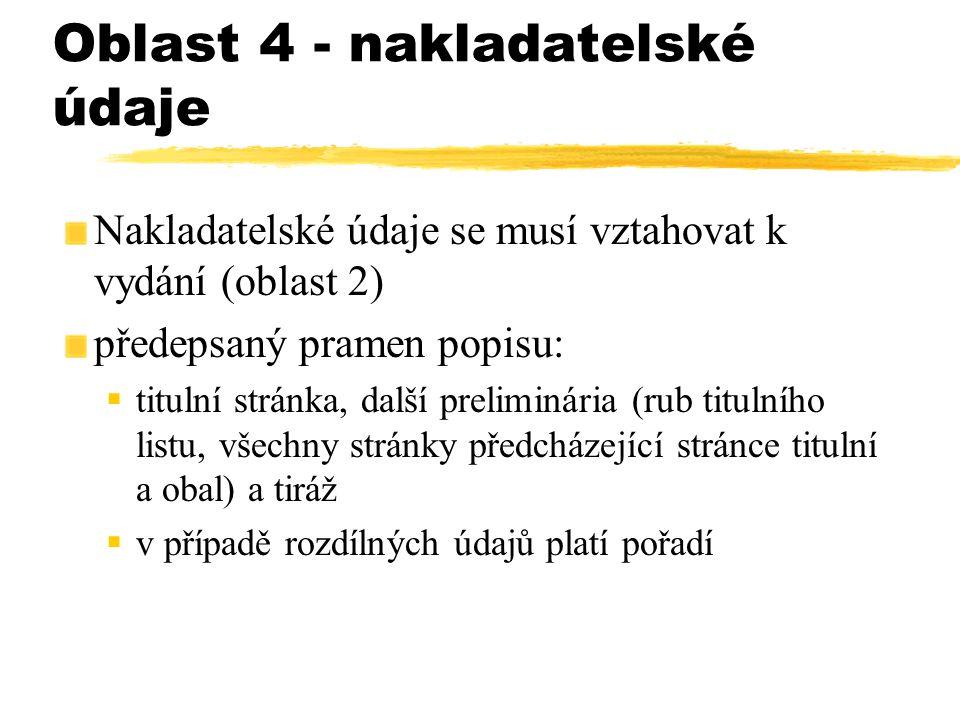 Oblast 4 - nakladatelské údaje Nakladatelské údaje se musí vztahovat k vydání (oblast 2) předepsaný pramen popisu:  titulní stránka, další preliminár