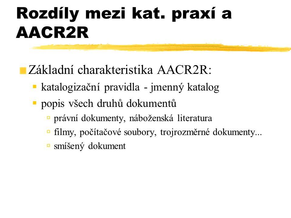 Rozdíly mezi kat. praxí a AACR2R Základní charakteristika AACR2R:  katalogizační pravidla - jmenný katalog  popis všech druhů dokumentů  právní dok