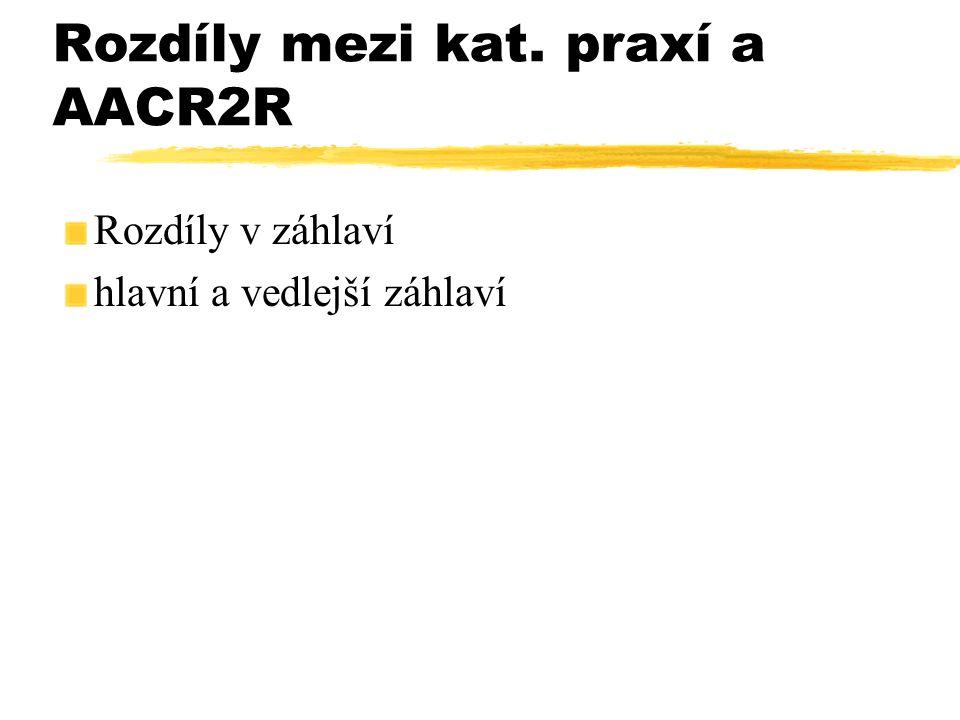 Rozdíly mezi kat. praxí a AACR2R Rozdíly v záhlaví hlavní a vedlejší záhlaví