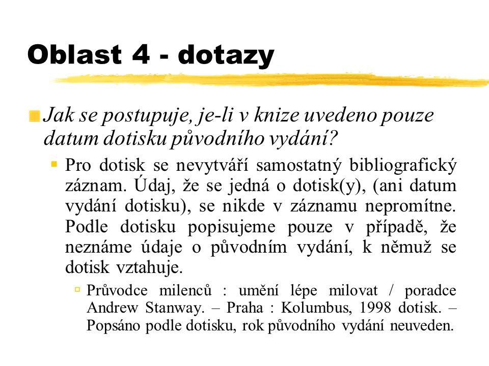 Oblast 4 - dotazy Jak se postupuje, je-li v knize uvedeno pouze datum dotisku původního vydání?  Pro dotisk se nevytváří samostatný bibliografický zá