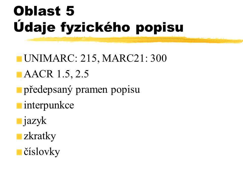Oblast 5 Údaje fyzického popisu UNIMARC: 215, MARC21: 300 AACR 1.5, 2.5 předepsaný pramen popisu interpunkce jazyk zkratky číslovky