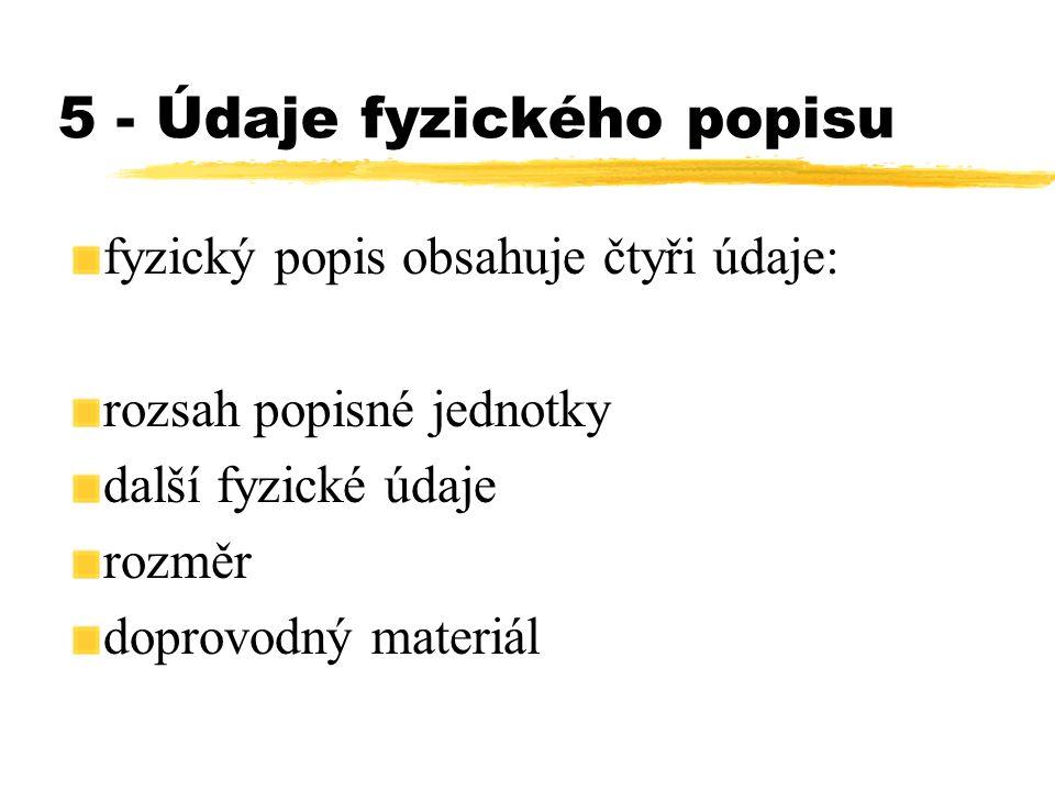 5 - Údaje fyzického popisu fyzický popis obsahuje čtyři údaje: rozsah popisné jednotky další fyzické údaje rozměr doprovodný materiál