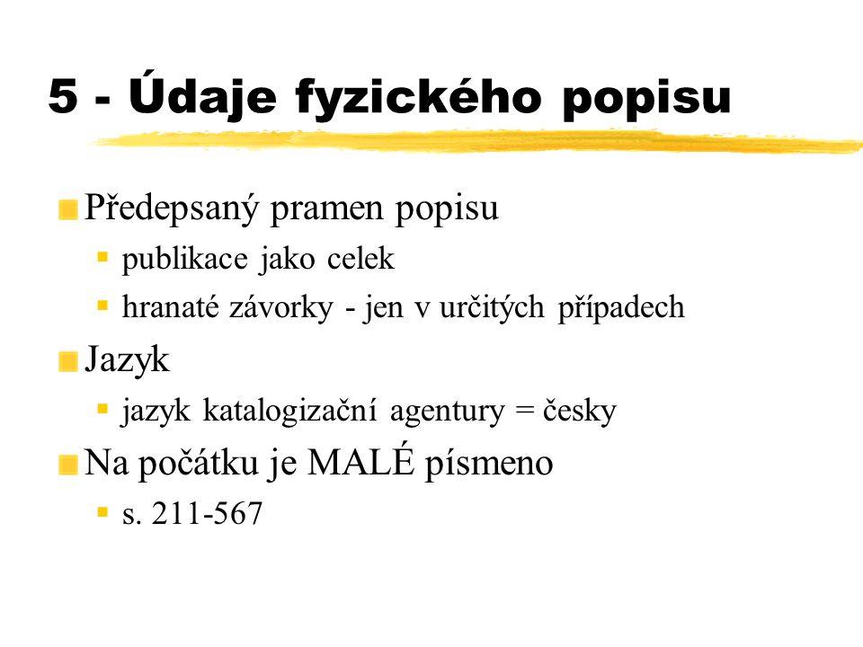 5 - Údaje fyzického popisu Předepsaný pramen popisu  publikace jako celek  hranaté závorky - jen v určitých případech Jazyk  jazyk katalogizační ag