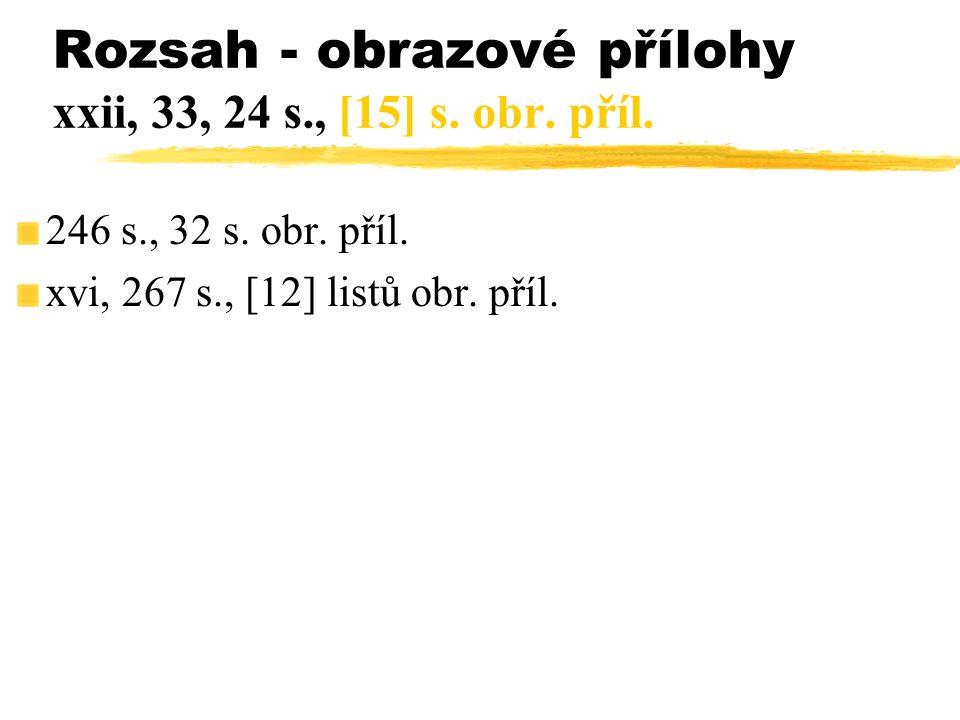 246 s., 32 s. obr. příl. xvi, 267 s., [12] listů obr. příl. Rozsah - obrazové přílohy xxii, 33, 24 s., [15] s. obr. příl.
