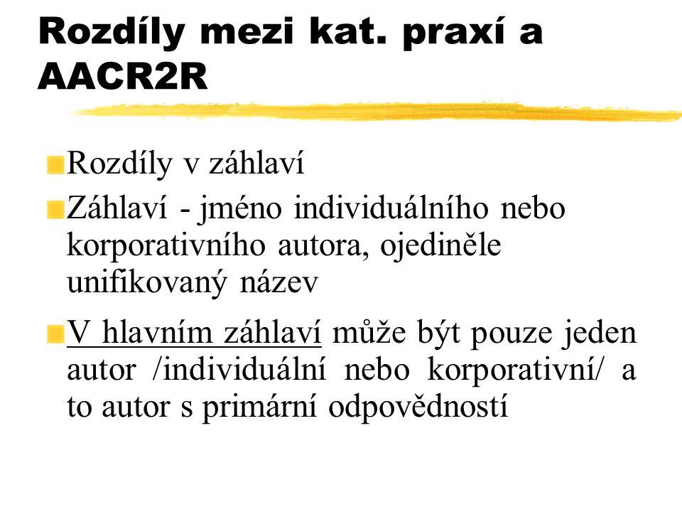 Rozdíly mezi kat. praxí a AACR2R Rozdíly v záhlaví Záhlaví - jméno individuálního nebo korporativního autora, ojediněle unifikovaný název V hlavním zá