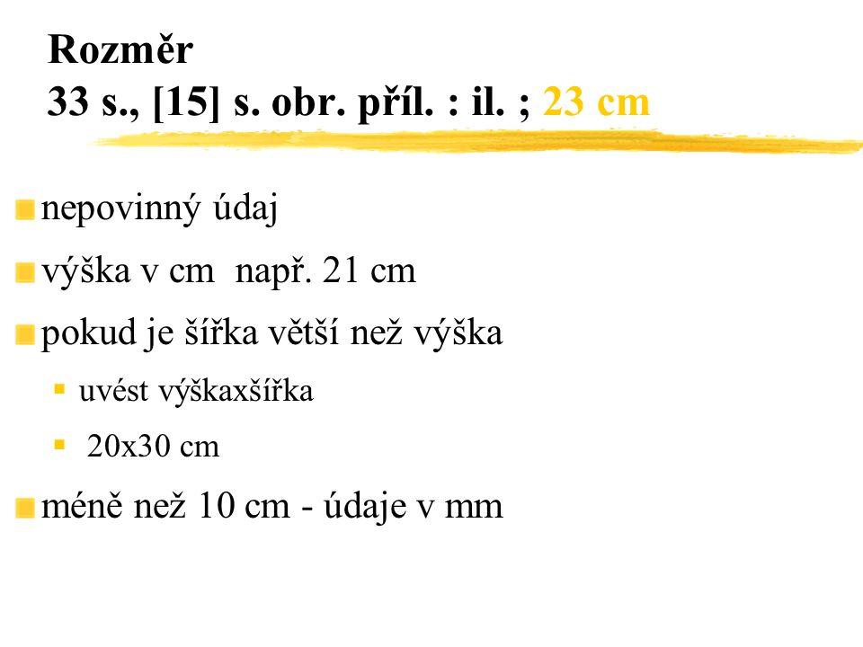 nepovinný údaj výška v cm např. 21 cm pokud je šířka větší než výška  uvést výškaxšířka  20x30 cm méně než 10 cm - údaje v mm Rozměr 33 s., [15] s.