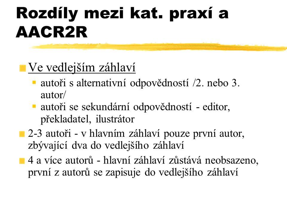 Rozdíly mezi kat. praxí a AACR2R Ve vedlejším záhlaví  autoři s alternativní odpovědností /2. nebo 3. autor/  autoři se sekundární odpovědností - ed