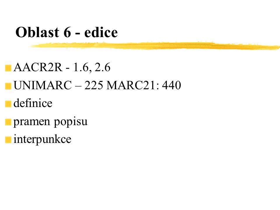 AACR2R - 1.6, 2.6 UNIMARC – 225 MARC21: 440 definice pramen popisu interpunkce Oblast 6 - edice