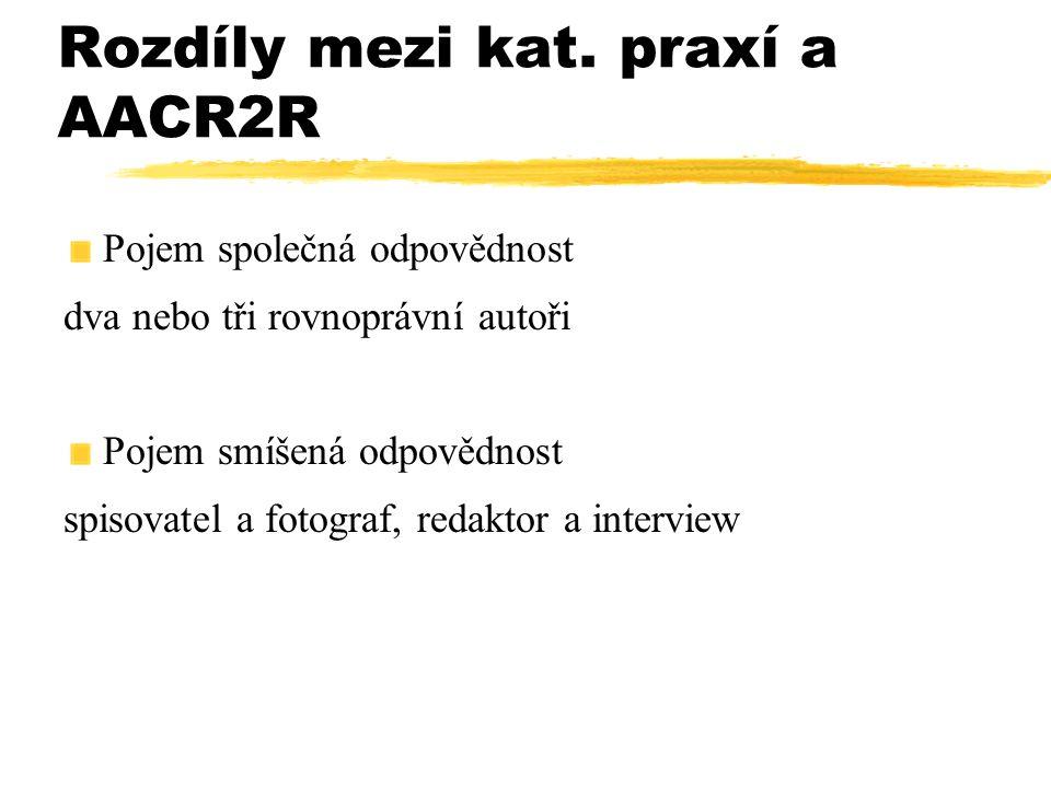 Rozdíly mezi kat. praxí a AACR2R Pojem společná odpovědnost dva nebo tři rovnoprávní autoři Pojem smíšená odpovědnost spisovatel a fotograf, redaktor