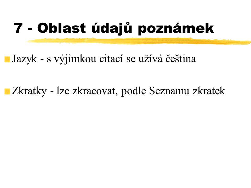 7 - Oblast údajů poznámek Jazyk - s výjimkou citací se užívá čeština Zkratky - lze zkracovat, podle Seznamu zkratek