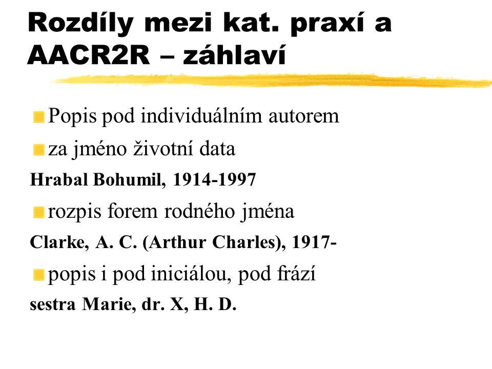 Rozdíly mezi kat. praxí a AACR2R – záhlaví Popis pod individuálním autorem za jméno životní data Hrabal Bohumil, 1914-1997 rozpis forem rodného jména