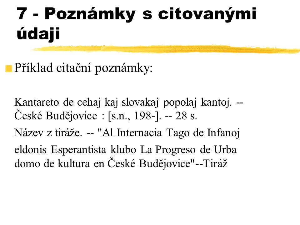 7 - Poznámky s citovanými údaji Příklad citační poznámky: Kantareto de cehaj kaj slovakaj popolaj kantoj. -- České Budějovice : [s.n., 198-]. -- 28 s.