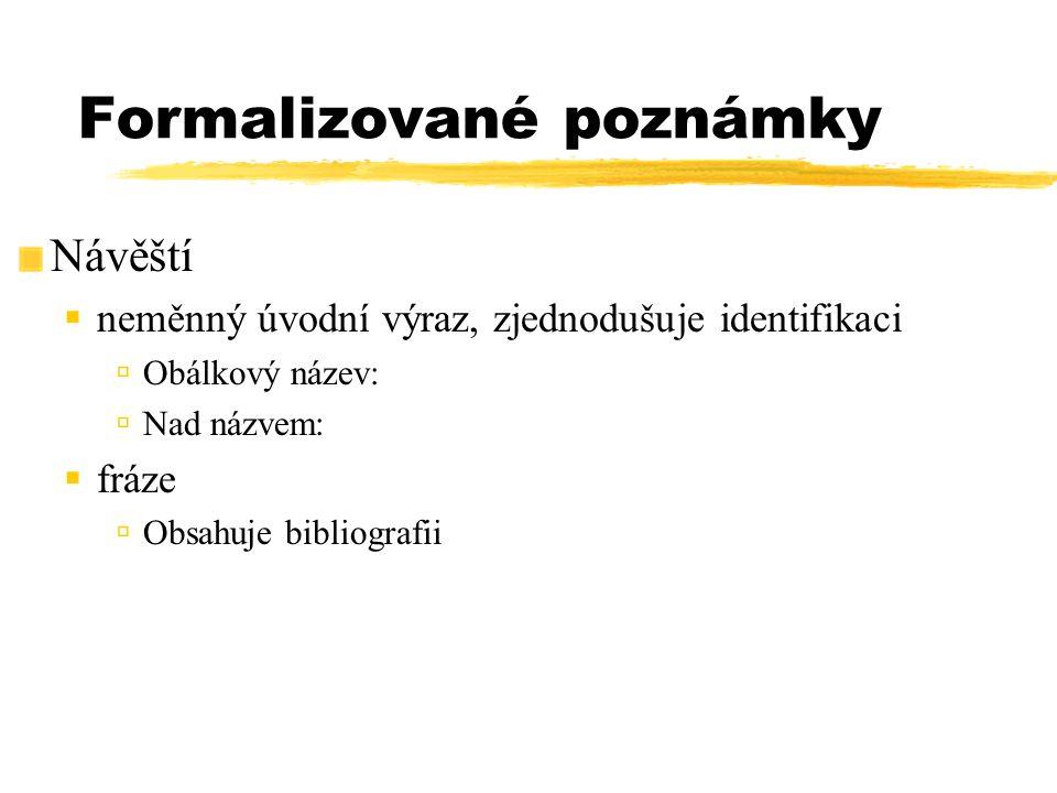 Formalizované poznámky Návěští  neměnný úvodní výraz, zjednodušuje identifikaci  Obálkový název:  Nad názvem:  fráze  Obsahuje bibliografii