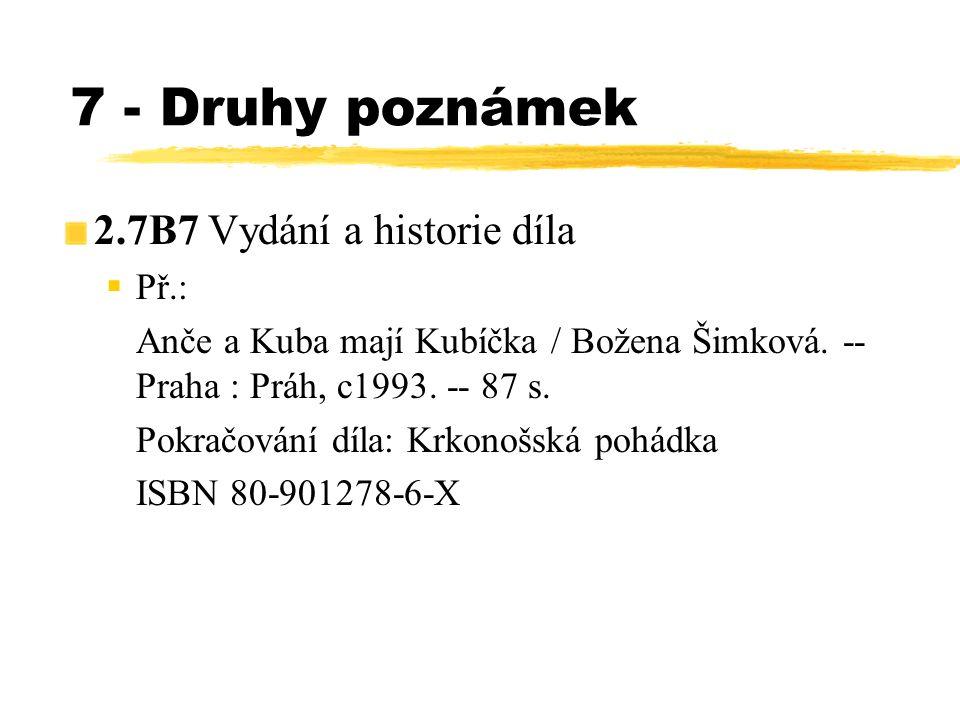 7 - Druhy poznámek 2.7B7 Vydání a historie díla  Př.: Anče a Kuba mají Kubíčka / Božena Šimková. -- Praha : Práh, c199 3. -- 87 s. Pokračování díla: