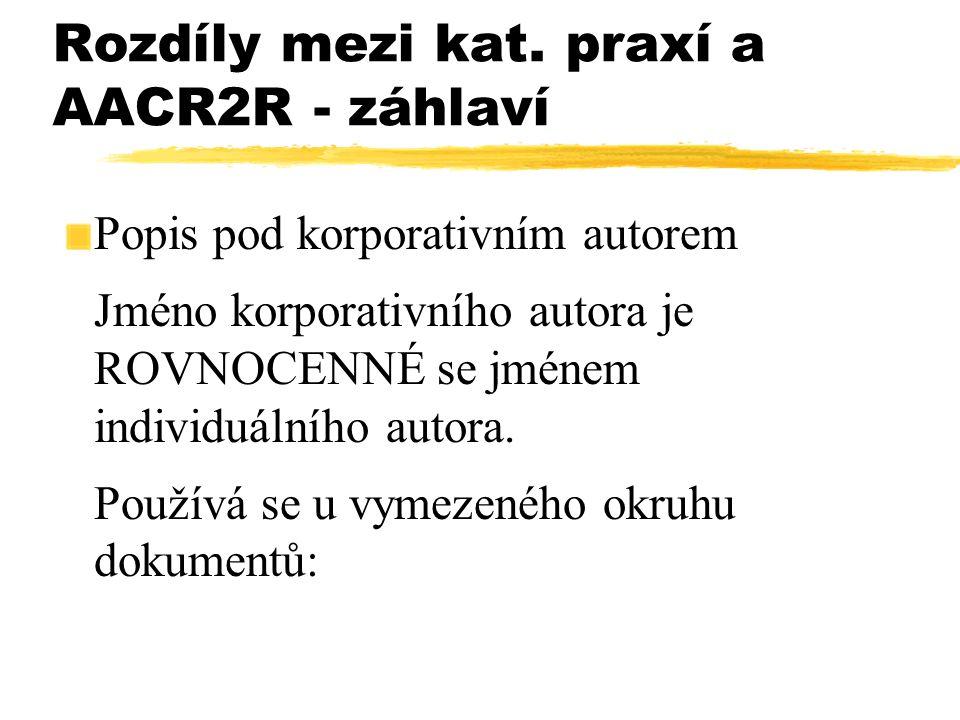 Rozdíly mezi kat. praxí a AACR2R - záhlaví Popis pod korporativním autorem Jméno korporativního autora je ROVNOCENNÉ se jménem individuálního autora.