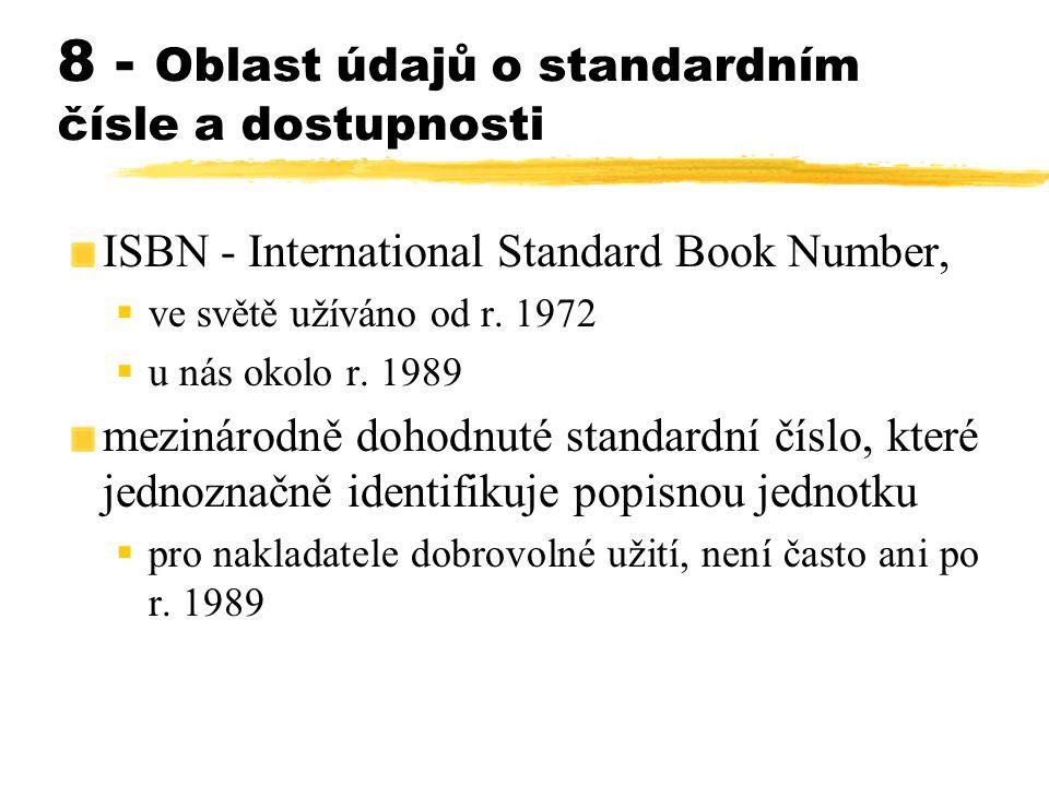 8 - Oblast údajů o standardním čísle a dostupnosti ISBN - International Standard Book Number,  ve světě užíváno od r. 1972  u nás okolo r. 1989 mezi