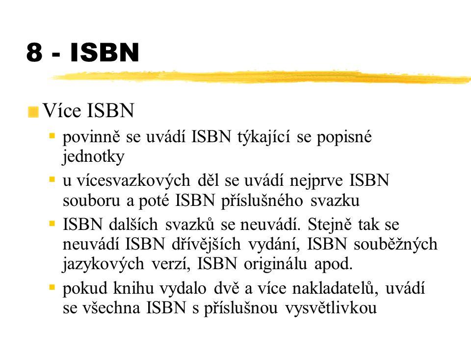 8 - ISBN Více ISBN  povinně se uvádí ISBN týkající se popisné jednotky  u vícesvazkových děl se uvádí nejprve ISBN souboru a poté ISBN příslušného s