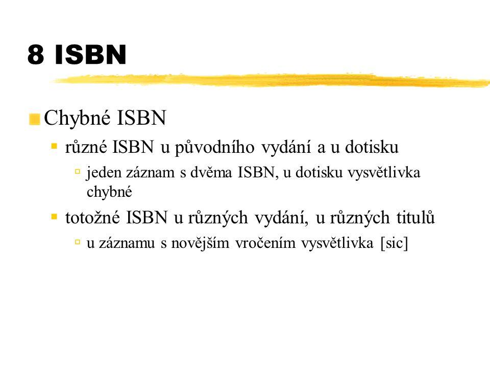 8 ISBN Chybné ISBN  různé ISBN u původního vydání a u dotisku újeden záznam s dvěma ISBN, u dotisku vysvětlivka chybné  totožné ISBN u různých vydán