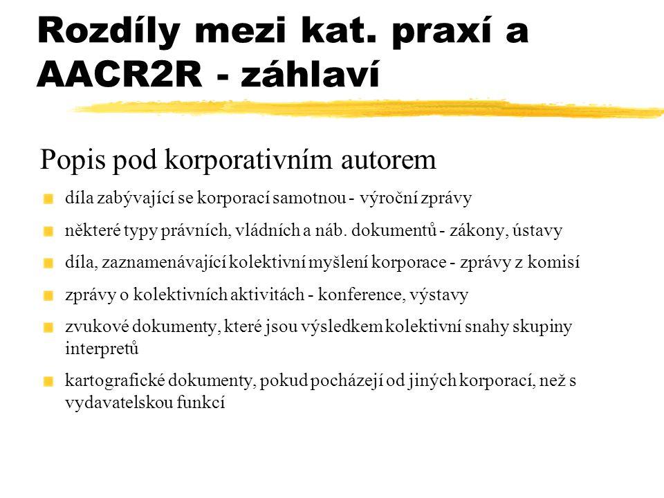 Rozdíly mezi kat. praxí a AACR2R - záhlaví Popis pod korporativním autorem díla zabývající se korporací samotnou - výroční zprávy některé typy právníc