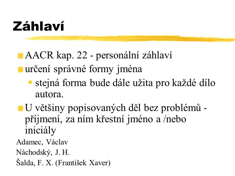 Záhlaví AACR kap. 22 - personální záhlaví určení správné formy jména  stejná forma bude dále užita pro každé dílo autora. U většiny popisovaných děl