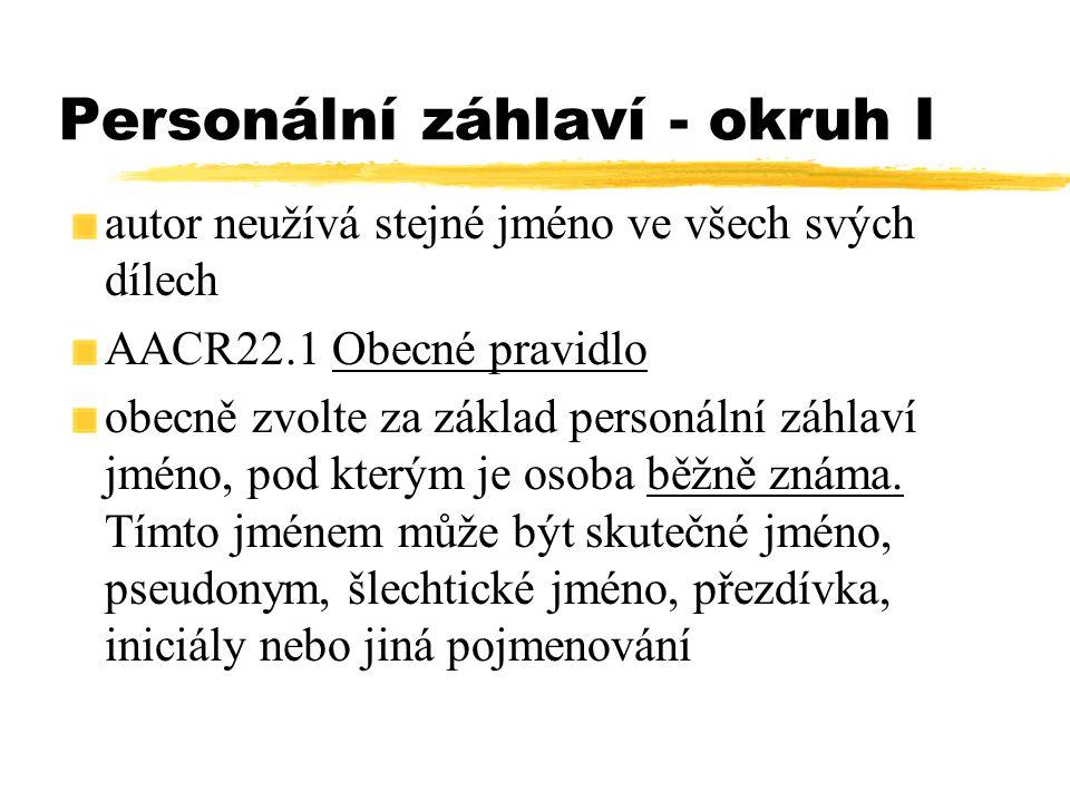 Personální záhlaví - okruh I autor neužívá stejné jméno ve všech svých dílech AACR22.1 Obecné pravidlo obecně zvolte za základ personální záhlaví jmén