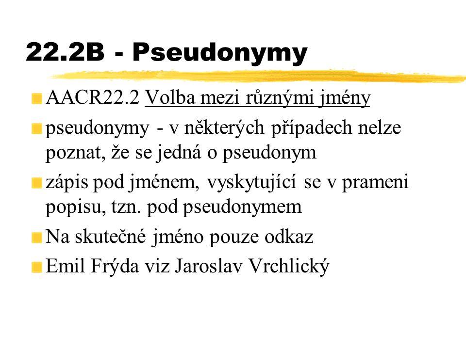 22.2B - Pseudonymy AACR22.2 Volba mezi různými jmény pseudonymy - v některých případech nelze poznat, že se jedná o pseudonym zápis pod jménem, vyskyt