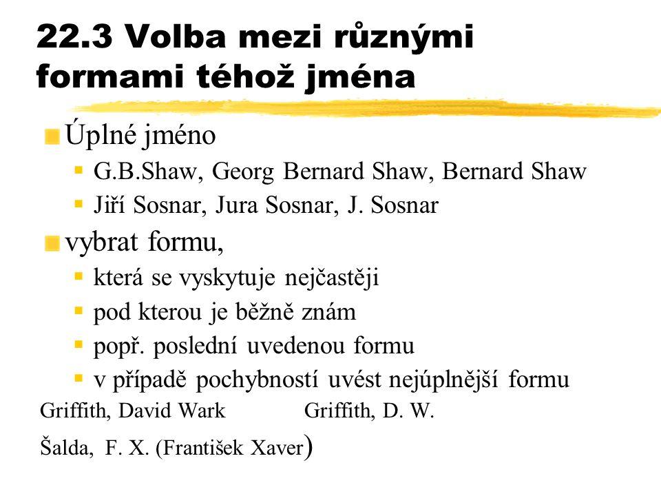 22.3 Volba mezi různými formami téhož jména Úplné jméno  G.B.Shaw, Georg Bernard Shaw, Bernard Shaw  Jiří Sosnar, Jura Sosnar, J. Sosnar vybrat form