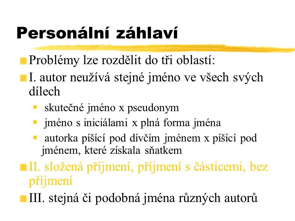 Personální záhlaví Problémy lze rozdělit do tři oblastí: I. autor neužívá stejné jméno ve všech svých dílech  skutečné jméno x pseudonym  jméno s in