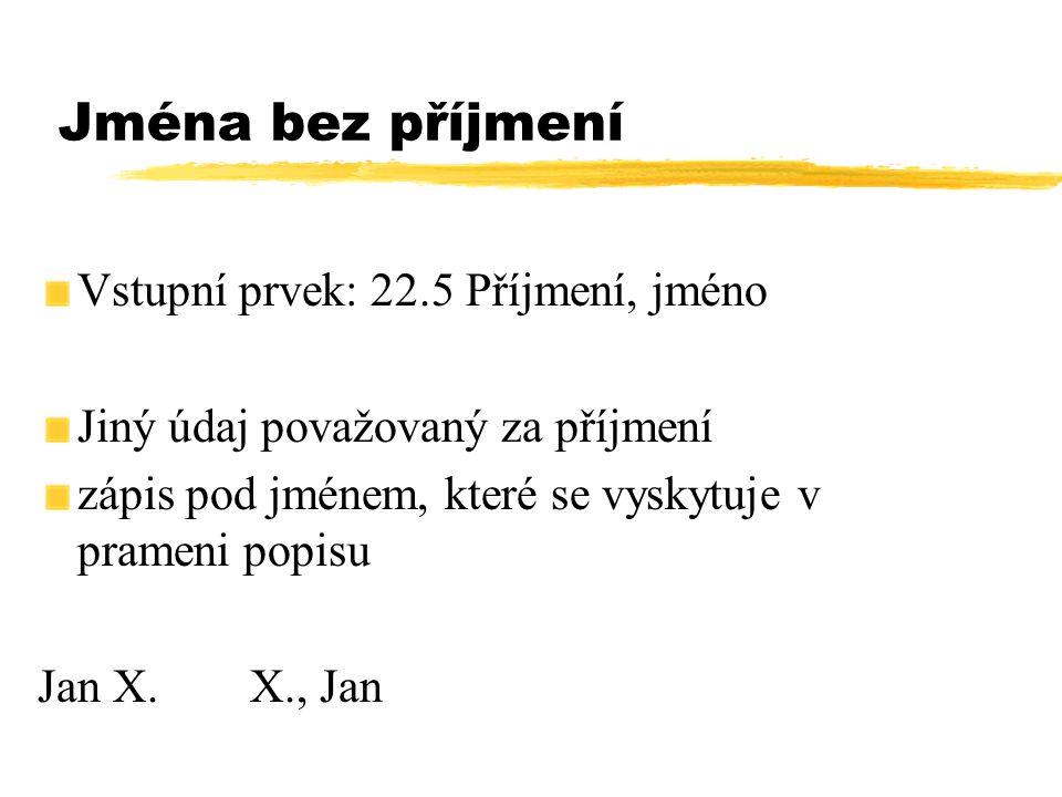 Jména bez příjmení Vstupní prvek: 22.5 Příjmení, jméno Jiný údaj považovaný za příjmení zápis pod jménem, které se vyskytuje v prameni popisu Jan X.X.