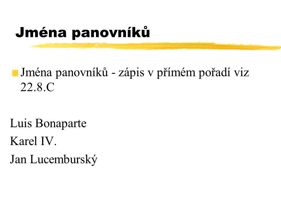 Jména panovníků Jména panovníků - zápis v přímém pořadí viz 22.8.C Luis Bonaparte Karel IV. Jan Lucemburský