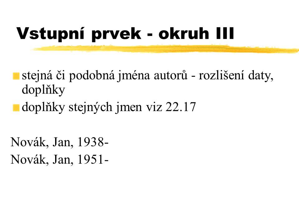 Vstupní prvek - okruh III stejná či podobná jména autorů - rozlišení daty, doplňky doplňky stejných jmen viz 22.17 Novák, Jan, 1938- Novák, Jan, 1951-