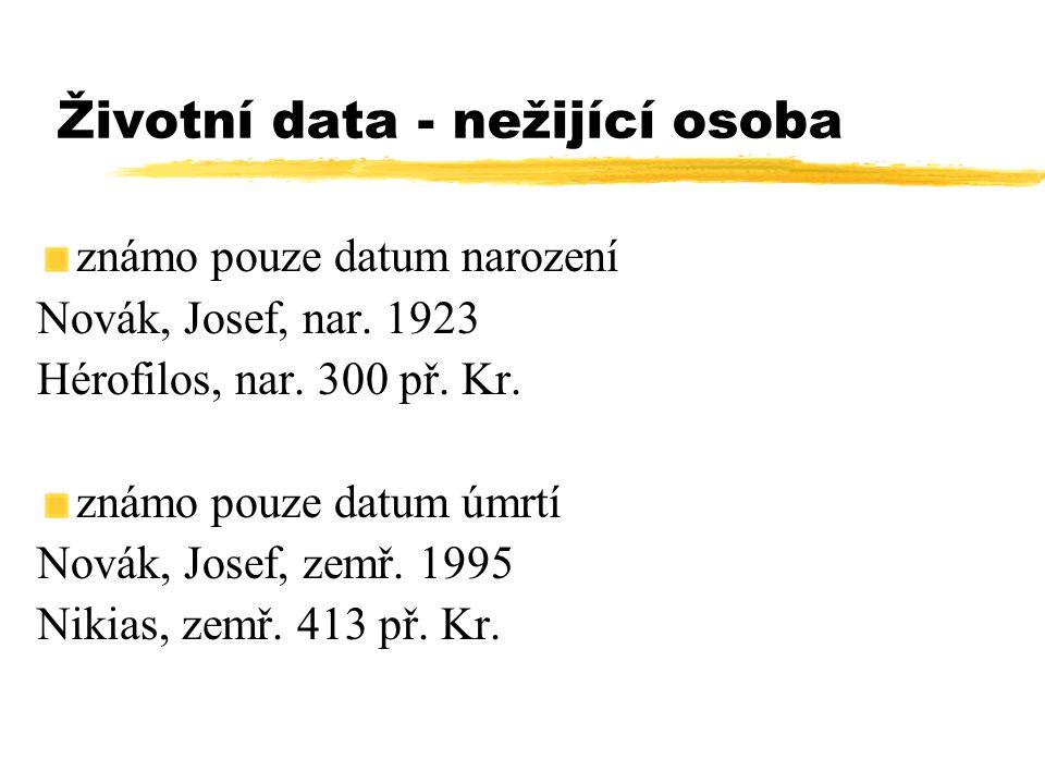 Životní data - nežijící osoba známo pouze datum narození Novák, Josef, nar. 1923 Hérofilos, nar. 300 př. Kr. známo pouze datum úmrtí Novák, Josef, zem