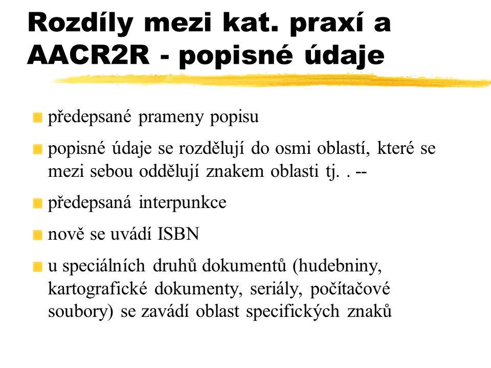 Rozdíly mezi kat. praxí a AACR2R - popisné údaje předepsané prameny popisu popisné údaje se rozdělují do osmi oblastí, které se mezi sebou oddělují zn
