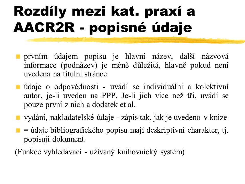 Rozdíly mezi kat. praxí a AACR2R - popisné údaje prvním údajem popisu je hlavní název, další názvová informace (podnázev) je méně důležitá, hlavně pok