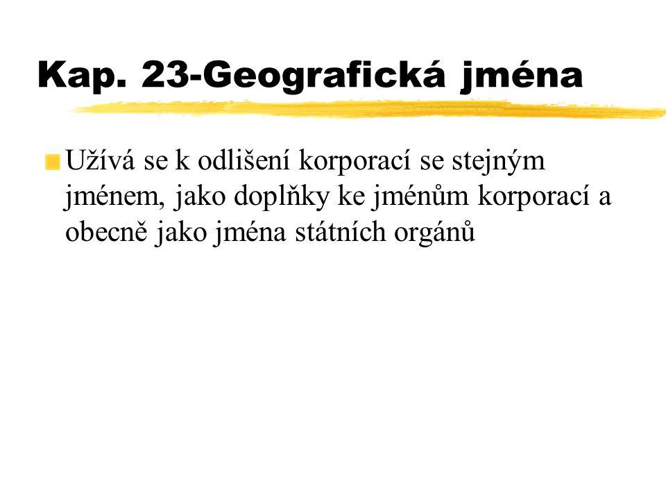 Kap. 23-Geografická jména Užívá se k odlišení korporací se stejným jménem, jako doplňky ke jménům korporací a obecně jako jména státních orgánů