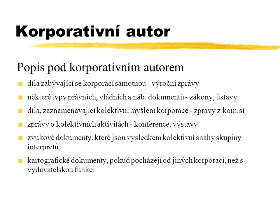 Korporativní autor Popis pod korporativním autorem díla zabývající se korporací samotnou - výroční zprávy některé typy právních, vládních a náb. dokum