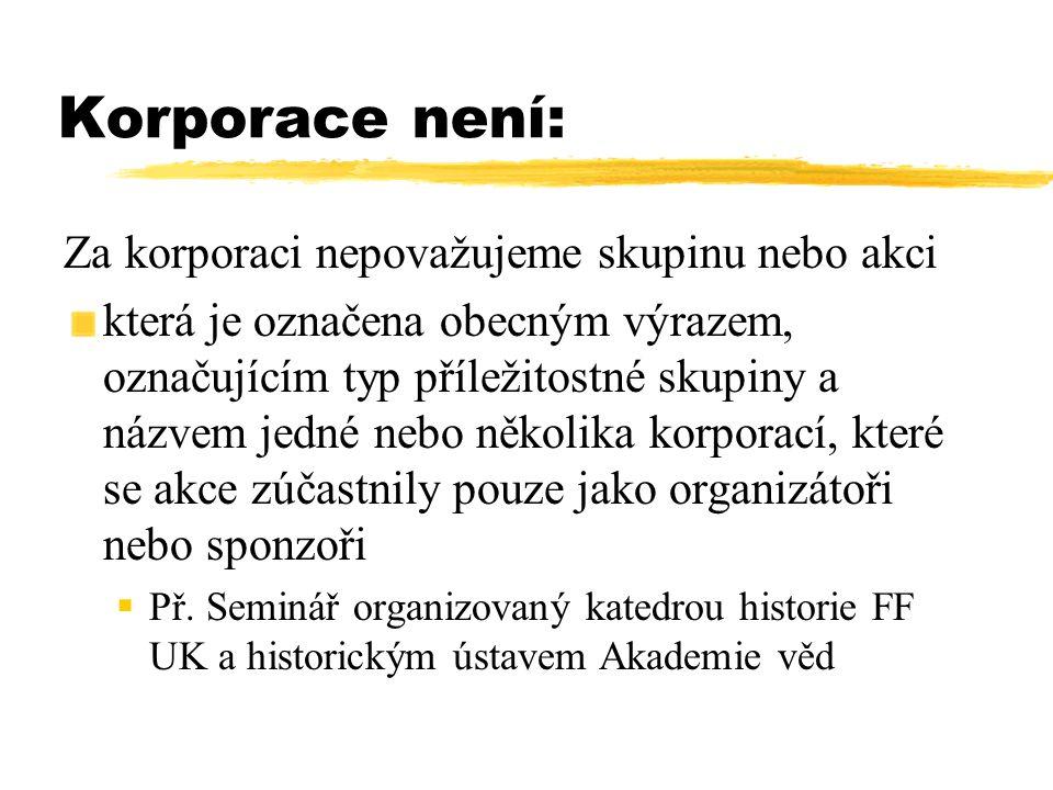 Korporace není: Za korporaci nepovažujeme skupinu nebo akci která je označena obecným výrazem, označujícím typ příležitostné skupiny a názvem jedné ne