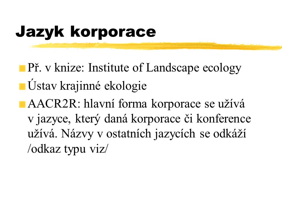 Jazyk korporace Př. v knize: Institute of Landscape ecology Ústav krajinné ekologie AACR2R: hlavní forma korporace se užívá v jazyce, který daná korpo