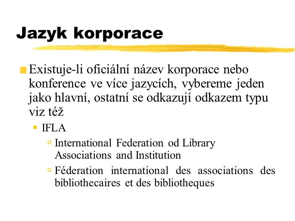 Jazyk korporace Existuje-li oficiální název korporace nebo konference ve více jazycích, vybereme jeden jako hlavní, ostatní se odkazují odkazem typu v
