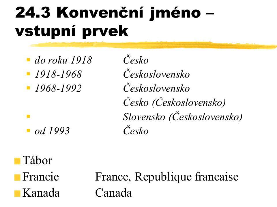 24.3 Konvenční jméno – vstupní prvek  do roku 1918Česko  1918-1968Československo  1968-1992Československo Česko (Československo)  Slovensko (Česko